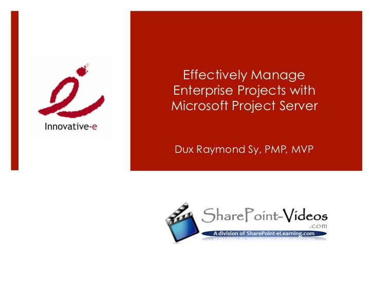 Effectively ManageEnterprise Projects withMicrosoft Project ServerDux Raymond Sy, PMP, MVP