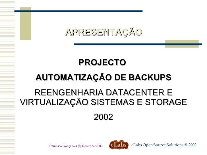 APRESENTAÇÃO PROJECTO  AUTOMATIZAÇÃO DE BACKUPS REENGENHARIA DATACENTER E VIRTUALIZAÇÃO SISTEMAS E STORAGE 2002 eLabs Open...