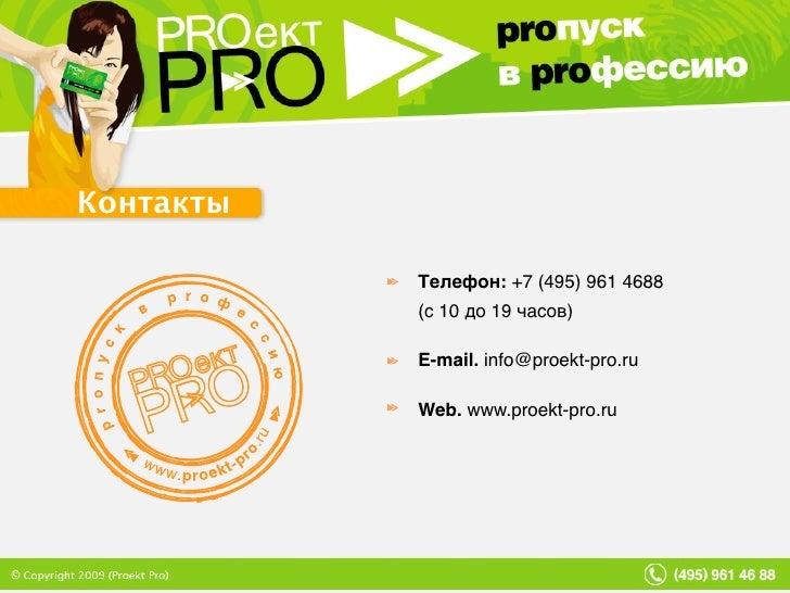 Контакты Телефон: +7 (495) 961 4688  (с 10 до 19 часов) E-mail.  [email_address] Web. www.proekt-pro.ru