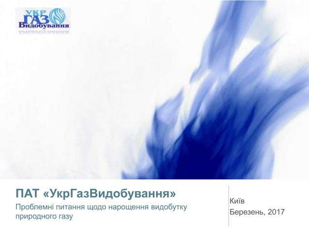 ПАТ «УкрГазВидобування» Проблемні питання щодо нарощення видобутку природного газу Київ Березень, 2017