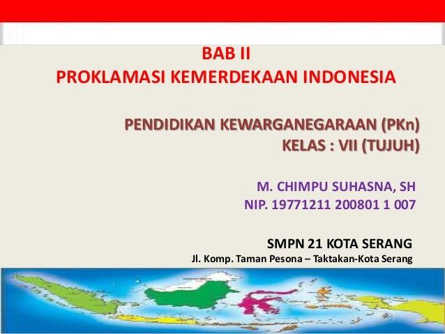 PENDIDIKAN KEWARGANEGARAAN (PKn) KELAS : VII (TUJUH) M. CHIMPU SUHASNA, SH NIP. 19771211 200801 1 007 BAB II PROKLAMASI KE...