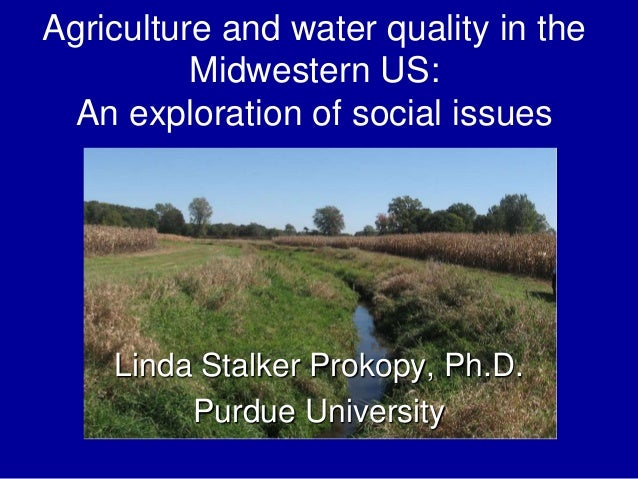 Agriculture and water quality in the Midwestern US: An exploration of social issues Linda Stalker Prokopy, Ph.D. Purdue Un...