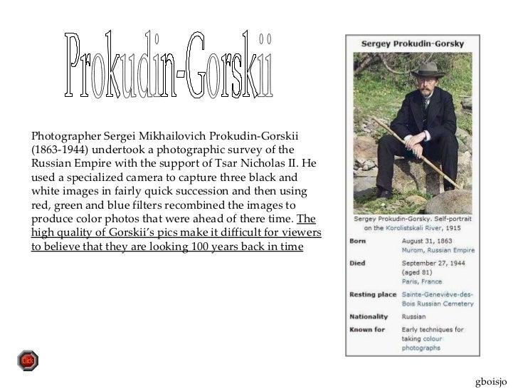 Prokudin-Gorskii  Photographer Sergei Mikhailovich Prokudin-Gorskii (1863-1944) undertook a photographic survey of the Rus...