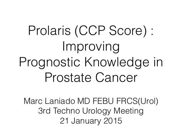 Prolaris (CCP Score) : Improving  Prognostic Knowledge in  Prostate Cancer Marc Laniado MD FEBU FRCS(Urol) 3rd Techno Ur...