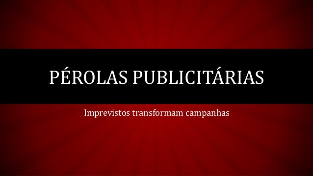 Imprevistos transformam campanhas  PÉROLAS PUBLICITÁRIAS