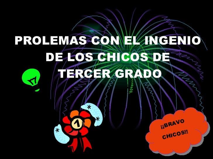 PROLEMAS CON EL INGENIO DE LOS CHICOS DE  TERCER GRADO ¡¡BRAVO CHICOS!!