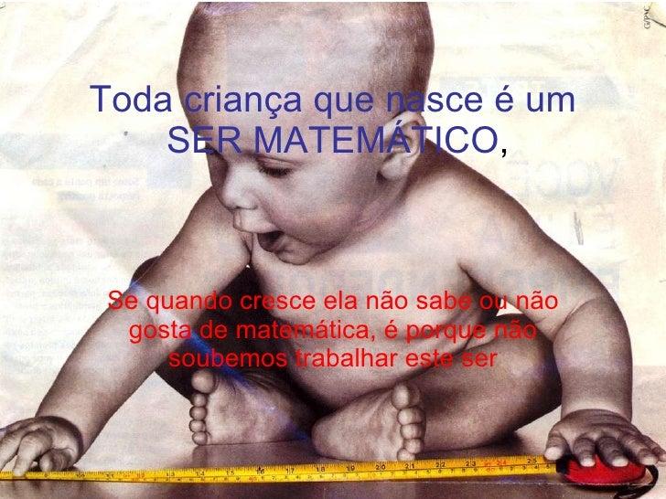 Toda criança que nasce é um  SER MATEMÁTICO , Se quando cresce ela não sabe ou não gosta de matemática, é porque não soube...