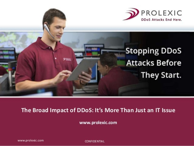 CONFIDENTIALwww.prolexic.com The Broad Impact of DDoS: It's More Than Just an IT Issue www.prolexic.com