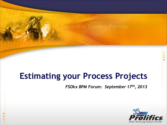 Estimating your Process Projects FSOkx BPM Forum: September 17th, 2013