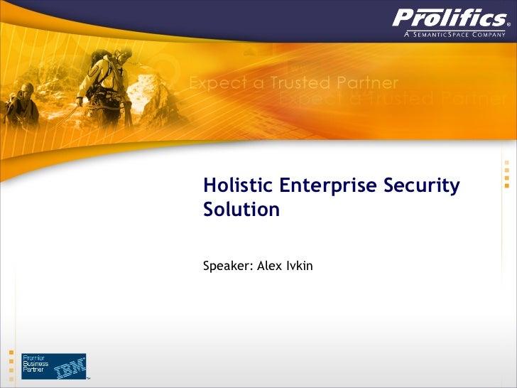 Holistic Enterprise SecuritySolutionSpeaker: Alex Ivkin