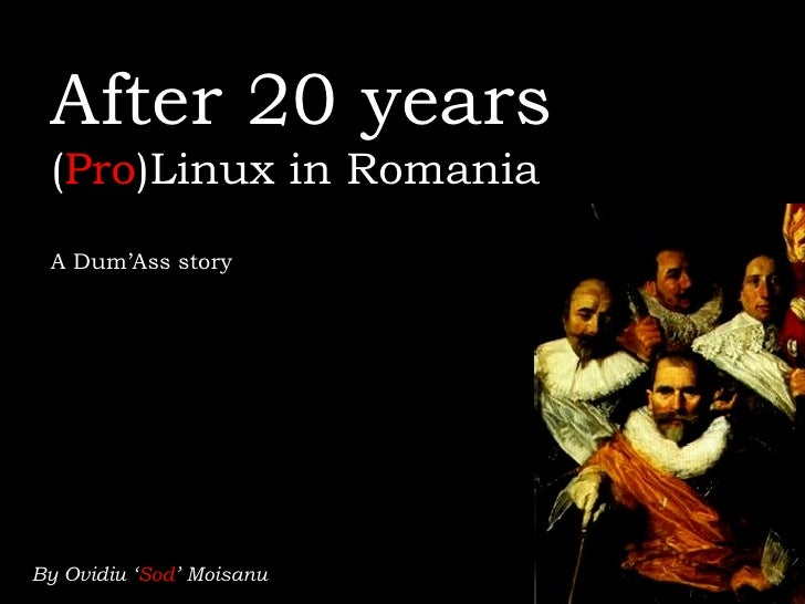 After 20 years (Pro)Linux in Romania A Dum'Ass storyBy Ovidiu 'Sod' Moisanu