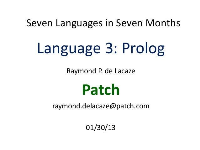 Seven Languages in Seven MonthsLanguage 3: PrologRaymond P. de LacazePatchraymond.delacaze@patch.com01/30/13