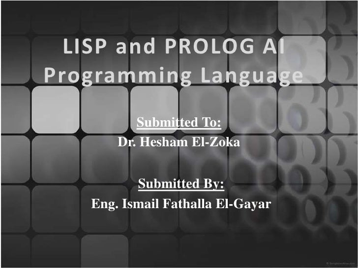 LISP and PROLOG AIProgramming Language          Submitted To:       Dr. Hesham El-Zoka          Submitted By:   Eng. Ismai...