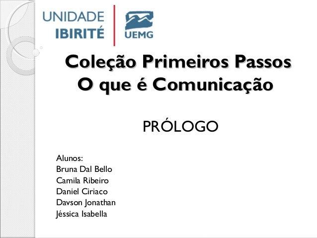 Coleção Primeiros PassosColeção Primeiros Passos O que é ComunicaçãoO que é Comunicação PRÓLOGO Alunos: Bruna Dal Bello ...