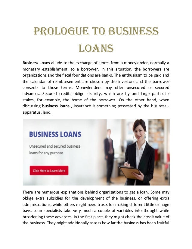 Prologue to Business Loans Business Loans allude to the exchange of stores from a moneylender, normally a monetary establi...