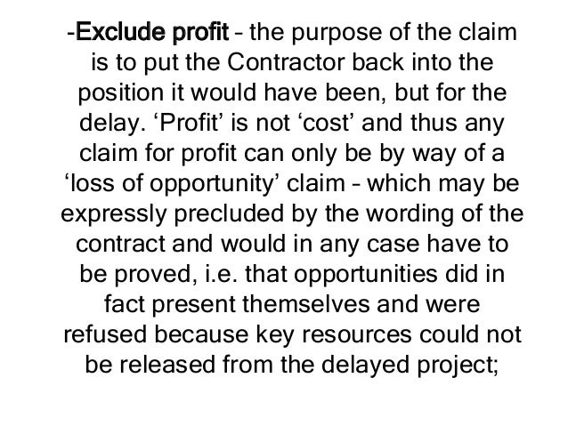 -Exclude profit – the purpose of the claim is to put the Contractor back into the position it would have been, but for the...