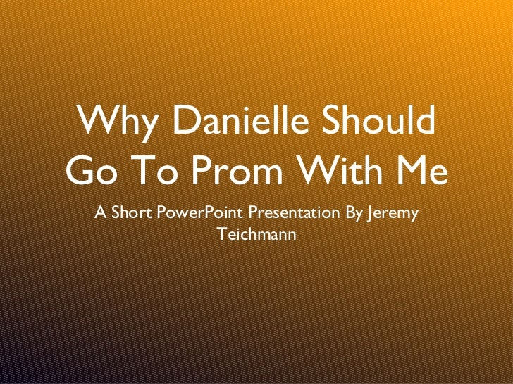 Why Danielle ShouldGo To Prom With Me A Short PowerPoint Presentation By Jeremy               Teichmann