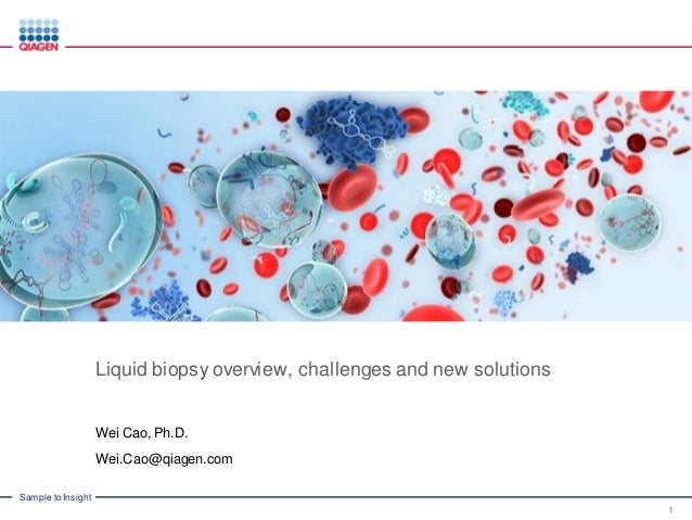 Sample to Insight Liquid biopsy overview, challenges and new solutions Wei Cao, Ph.D. Wei.Cao@qiagen.com 1