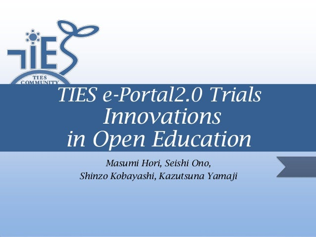 TIES e-Portal2.0 Trials  Innovations in Open Education Masumi Hori, Seishi Ono, Shinzo Kobayashi, Kazutsuna Yamaji