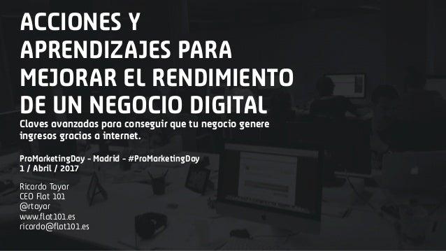 ACCIONES Y APRENDIZAJES PARA MEJORAR EL RENDIMIENTO DE UN NEGOCIO DIGITAL Ricardo Tayar CEO Flat 101 @rtayar www.flat101.e...