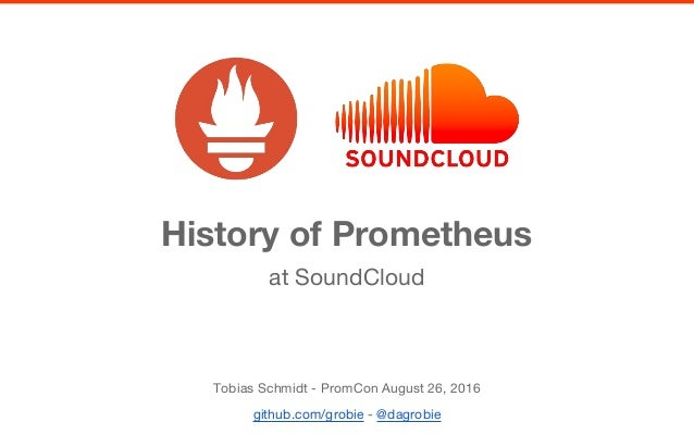 History of Prometheus Tobias Schmidt - PromCon August 26, 2016 github.com/grobie - @dagrobie at SoundCloud