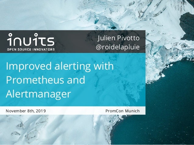 PromCon Munich Julien Pivotto @roidelapluie Improved alerting with Prometheus and Alertmanager November 8th, 2019