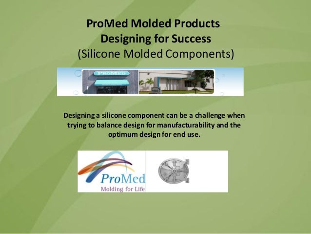 ProMed Molded Products Designing for Success (Silicone Molded Components)  Designing a silicone component can be a challen...