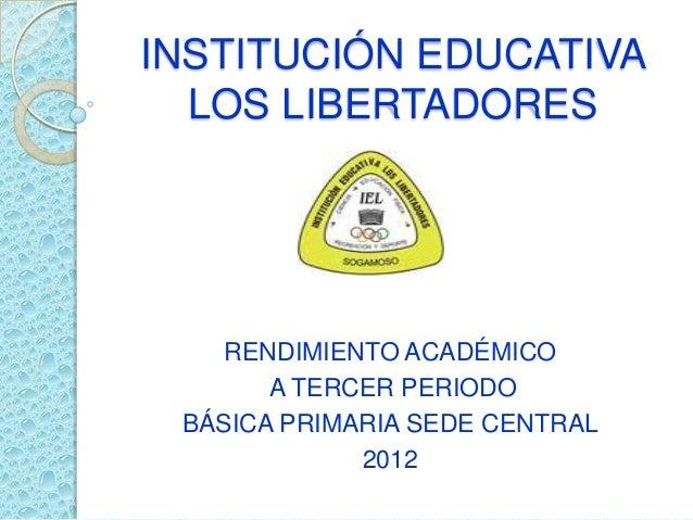 INSTITUCIÓN EDUCATIVA  LOS LIBERTADORES    RENDIMIENTO ACADÉMICO       A TERCER PERIODO BÁSICA PRIMARIA SEDE CENTRAL      ...