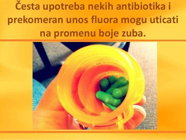 Česta upotreba nekih antibiotika i prekomeran unos fluora mogu uticati na promenu boje zuba.