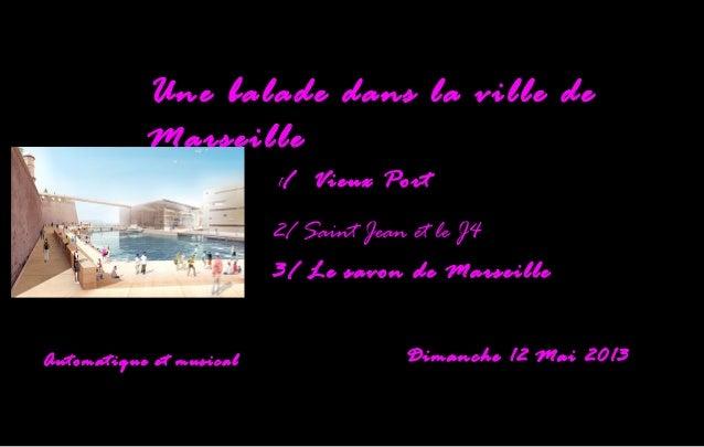 1/ Vieux Port2/ Saint Jean et le J43/ Le savon de MarseilleAutomatique et musical Dimanche 12 Mai 2013Une balade dans la v...