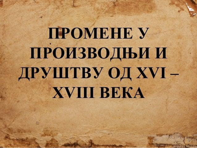 ПРОМЕНЕ У ПРОИЗВОДЊИ И ДРУШТВУ ОД XVI – XVIII ВЕКА