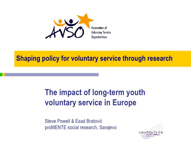 Shaping policy for voluntary service through research The impact of long-term youth voluntary service in Europe Steve Powe...