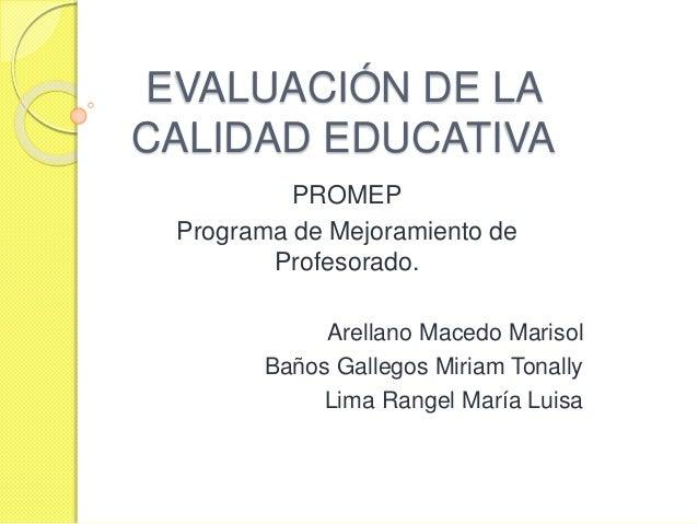 EVALUACIÓN DE LA CALIDAD EDUCATIVA PROMEP Programa de Mejoramiento de Profesorado. Arellano Macedo Marisol Baños Gallegos ...