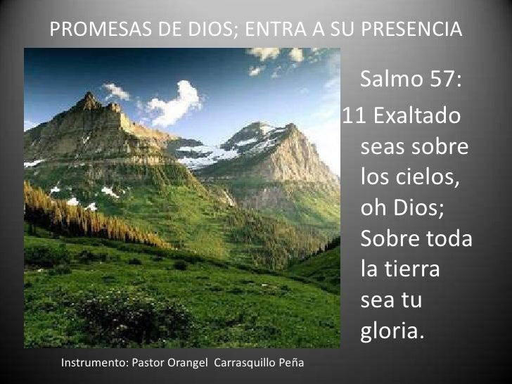 PROMESAS DE DIOS; ENTRA A SU PRESENCIA<br />Salmo 57:<br />11 Exaltado seas sobre los cielos, oh Dios; Sobre toda la tierr...