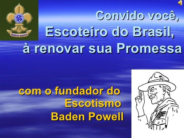 com o fundador do    Escotismo Convido você,   Escoteiro do Brasil,  à renovar sua Promessa Baden Powell