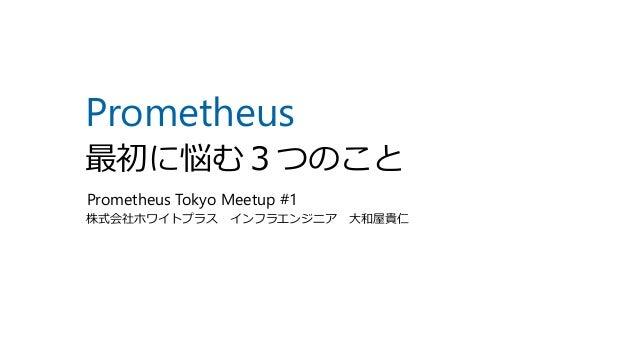 Prometheus 最初に悩む3つのこと 株式会社ホワイトプラス インフラエンジニア 大和屋貴仁 Prometheus Tokyo Meetup #1