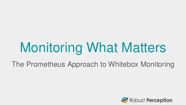 Monitoring What Matters The Prometheus Approach to Whitebox Monitoring