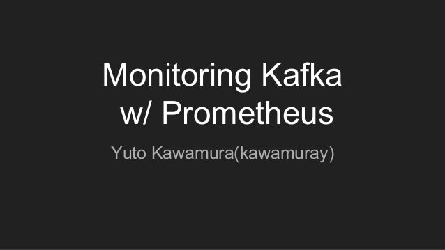 Monitoring Kafka w/ Prometheus Yuto Kawamura(kawamuray)