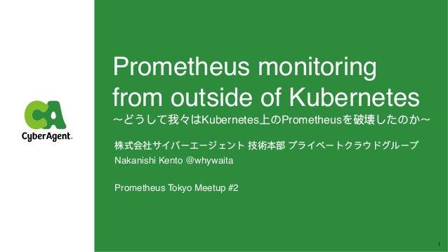 Prometheus monitoring from outside of Kubernetes 〜どうして我々はKubernetes上のPrometheusを破壊したのか〜 株式会社サイバーエージェント 技術本部 プライベートクラウドグルー...