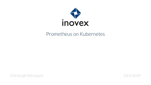 Prometheus on Kubernetes Christoph Petrausch 29.4.2019