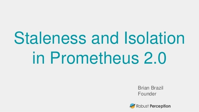 Brian Brazil Founder Staleness and Isolation in Prometheus 2.0