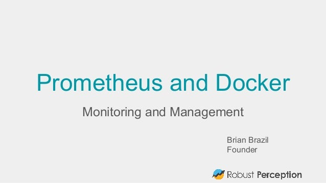 Prometheus and Docker Monitoring and Management Brian Brazil Founder