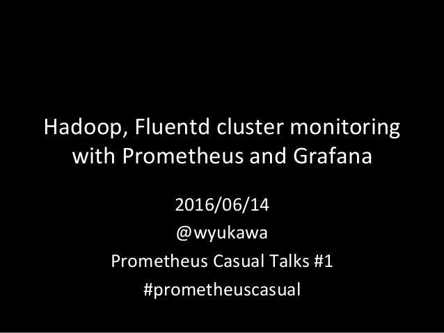 Hadoop,Fluentdclustermonitoring withPrometheusandGrafana 2016/06/14 @wyukawa PrometheusCasualTalks#1 #promet...