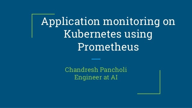 Application monitoring on Kubernetes using Prometheus Chandresh Pancholi Engineer at AI