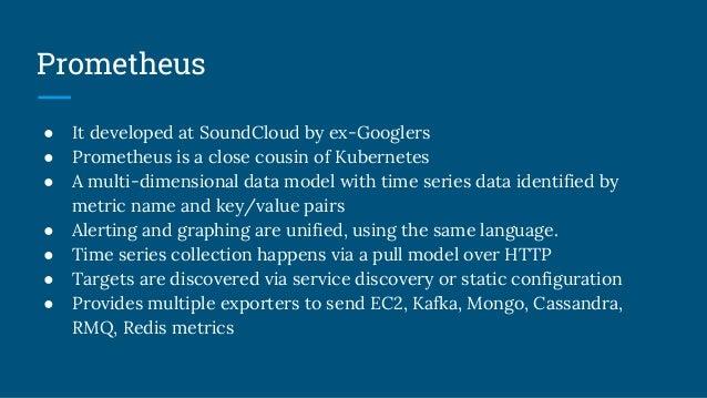 Prometheus ● It developed at SoundCloud by ex-Googlers ● Prometheus is a close cousin of Kubernetes ● A multi-dimensional ...