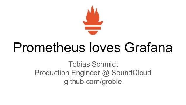 Prometheus loves Grafana Tobias Schmidt Production Engineer @ SoundCloud github.com/grobie