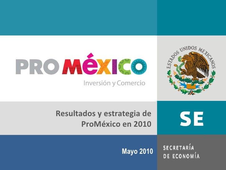 Mayo 2010 Resultados y estrategia de ProMéxico en 2010