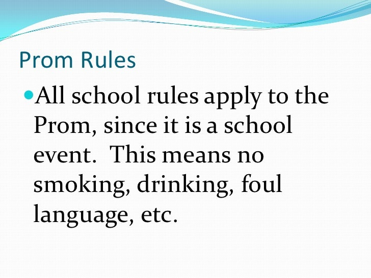 Prom RulesAll school rules apply to the Prom, since it is a school event. This means no smoking, drinking, foul language,...