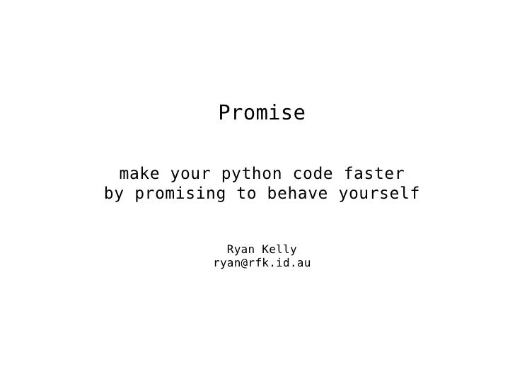 Promise make your python code faster by promising to behave yourself Ryan Kelly [email_address]