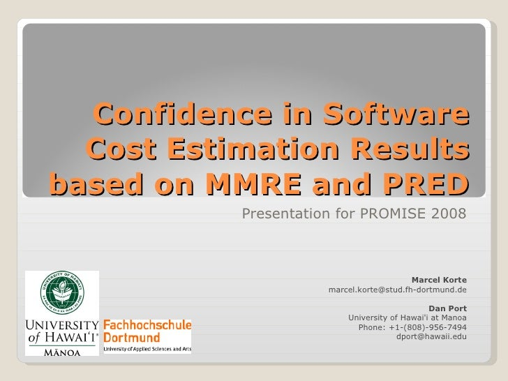 Confidence in Software Cost Estimation Results based on MMRE and PRED Presentation for PROMISE 2008 Marcel Korte [email_ad...